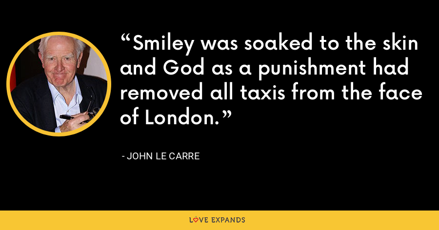 Smiley was soaked to the skin and God as a punishment had removed all taxis from the face of London. - John le Carre