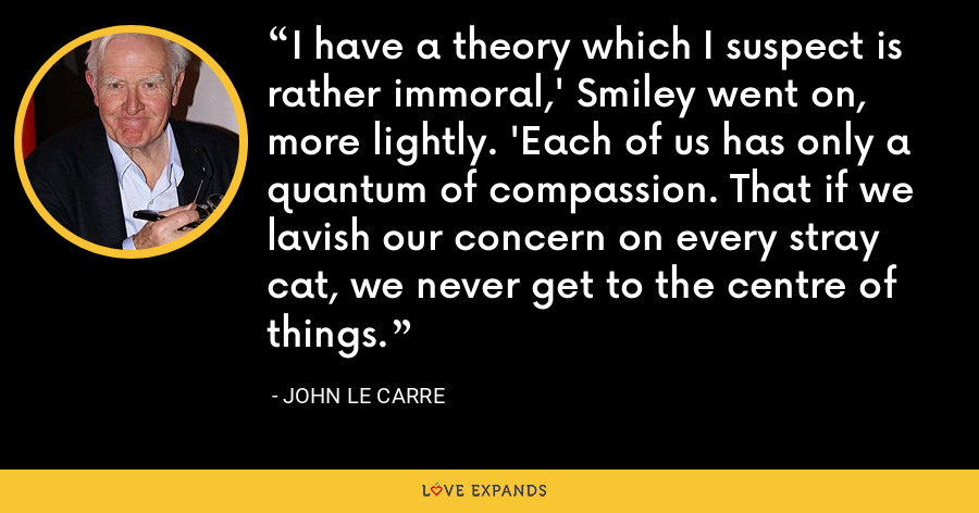 I have a theory which I suspect is rather immoral,' Smiley went on, more lightly. 'Each of us has only a quantum of compassion. That if we lavish our concern on every stray cat, we never get to the centre of things. - John le Carre
