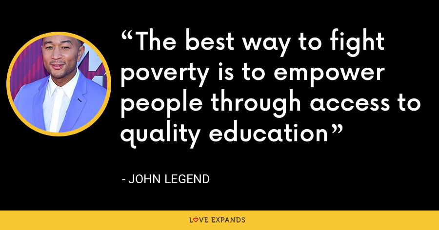 The best way to fight poverty is to empower people through access to quality education - John Legend