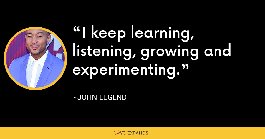 I keep learning, listening, growing and experimenting. - John Legend