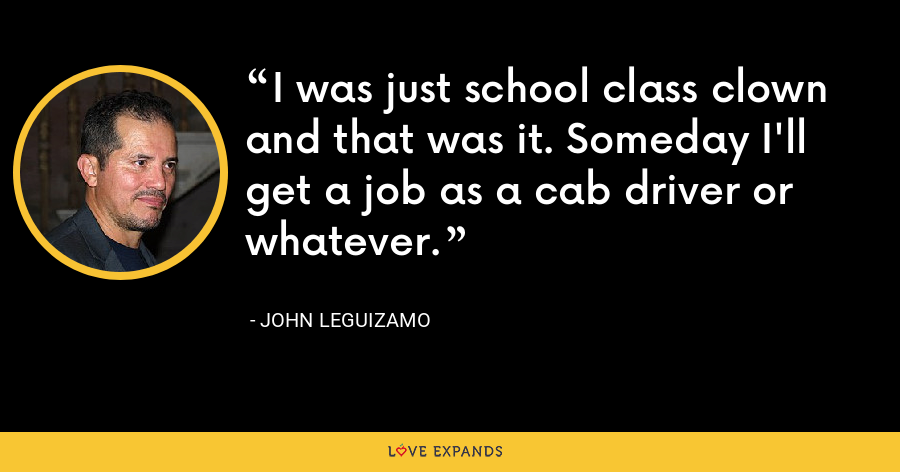 I was just school class clown and that was it. Someday I'll get a job as a cab driver or whatever. - John Leguizamo