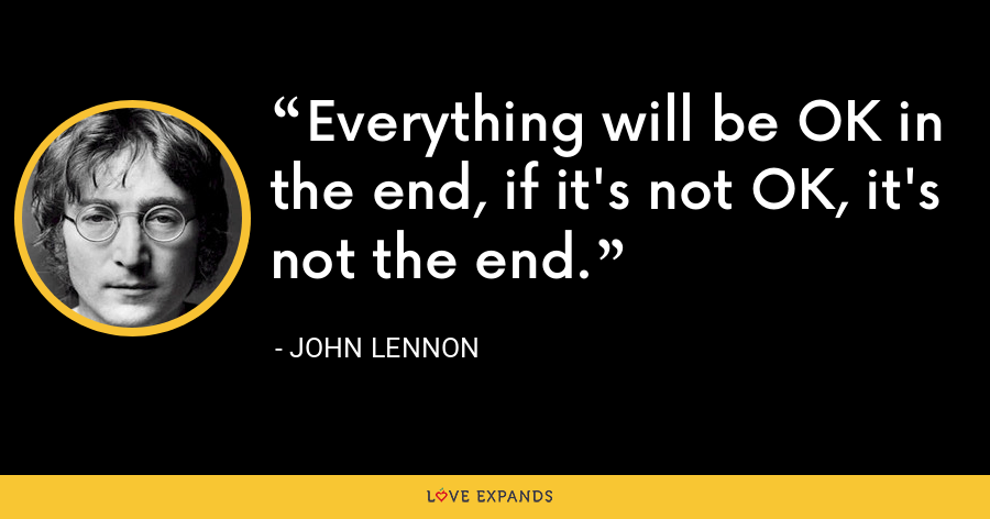 Everything will be OK in the end, if it's not OK, it's not the end. - John Lennon