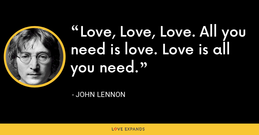 Love, Love, Love. All you need is love. Love is all you need. - John Lennon