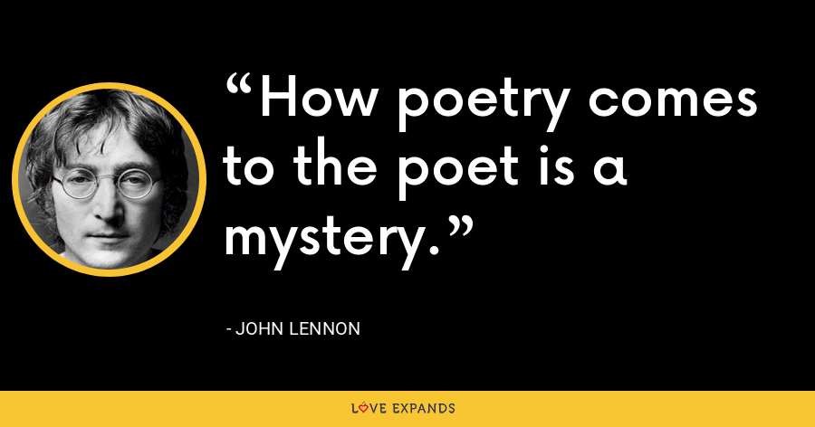 How poetry comes to the poet is a mystery. - John Lennon