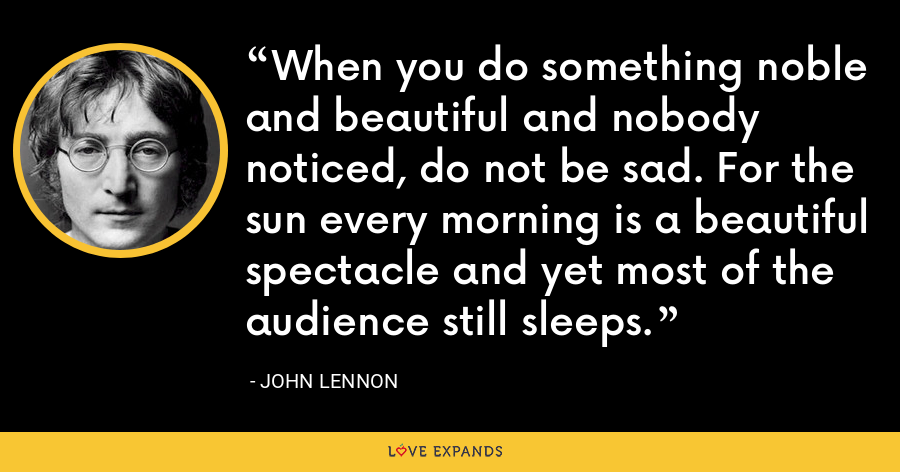 When you do something noble and beautiful and nobody noticed, do not be sad. For the sun every morning is a beautiful spectacle and yet most of the audience still sleeps. - John Lennon