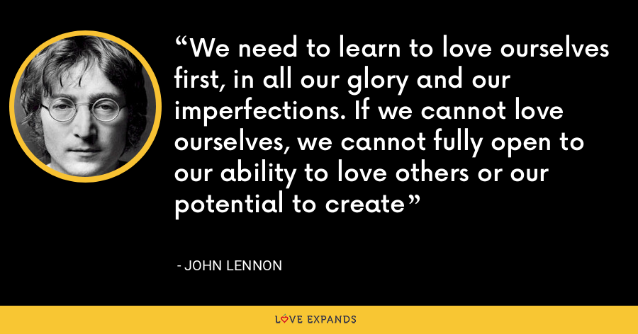 We need to learn to love ourselves first, in all our glory and our imperfections. If we cannot love ourselves, we cannot fully open to our ability to love others or our potential to create - John Lennon