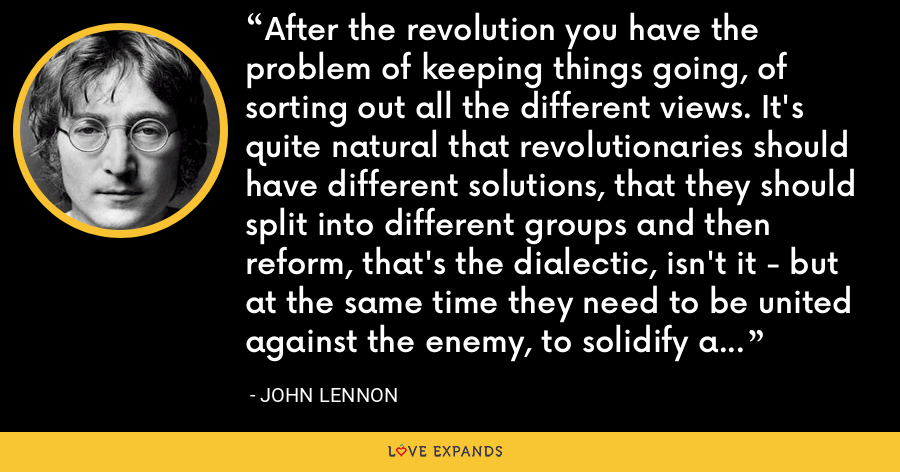 After the revolution you have the problem of keeping things going, of sorting out all the different views. It's quite natural that revolutionaries should have different solutions, that they should split into different groups and then reform, that's the dialectic, isn't it - but at the same time they need to be united against the enemy, to solidify a new order. - John Lennon