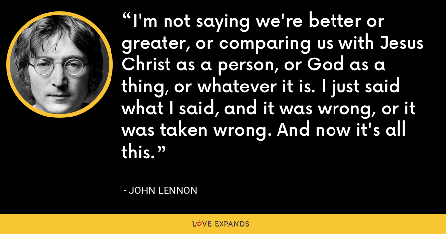 I'm not saying we're better or greater, or comparing us with Jesus Christ as a person, or God as a thing, or whatever it is. I just said what I said, and it was wrong, or it was taken wrong. And now it's all this. - John Lennon
