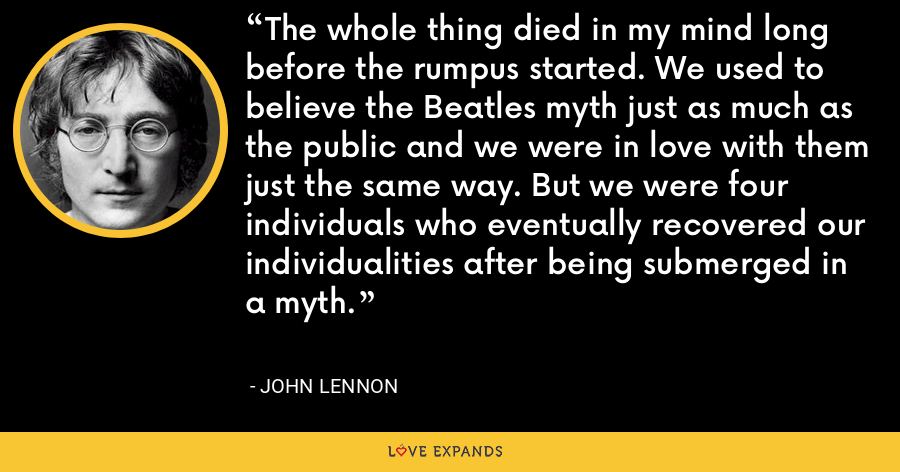 The whole thing died in my mind long before the rumpus started. We used to believe the Beatles myth just as much as the public and we were in love with them just the same way. But we were four individuals who eventually recovered our individualities after being submerged in a myth. - John Lennon
