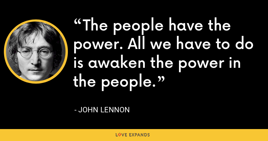 The people have the power. All we have to do is awaken the power in the people. - John Lennon