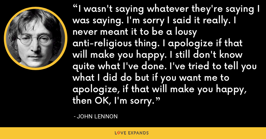 I wasn't saying whatever they're saying I was saying. I'm sorry I said it really. I never meant it to be a lousy anti-religious thing. I apologize if that will make you happy. I still don't know quite what I've done. I've tried to tell you what I did do but if you want me to apologize, if that will make you happy, then OK, I'm sorry. - John Lennon
