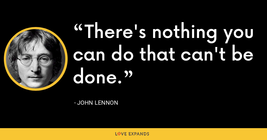 There's nothing you can do that can't be done. - John Lennon
