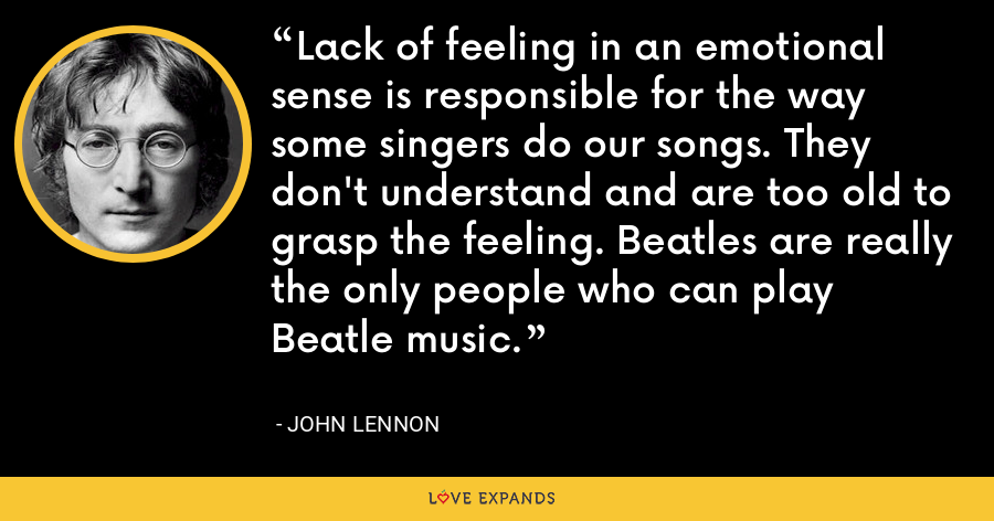 Lack of feeling in an emotional sense is responsible for the way some singers do our songs. They don't understand and are too old to grasp the feeling. Beatles are really the only people who can play Beatle music. - John Lennon