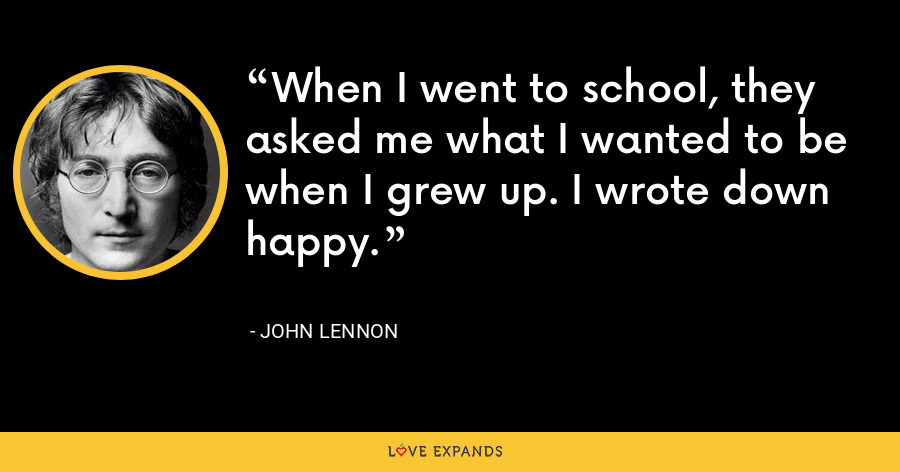 When I went to school, they asked me what I wanted to be when I grew up. I wrote down happy. - John Lennon