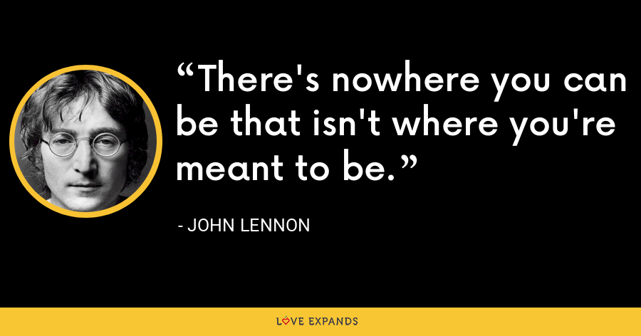 There's nowhere you can be that isn't where you're meant to be. - John Lennon