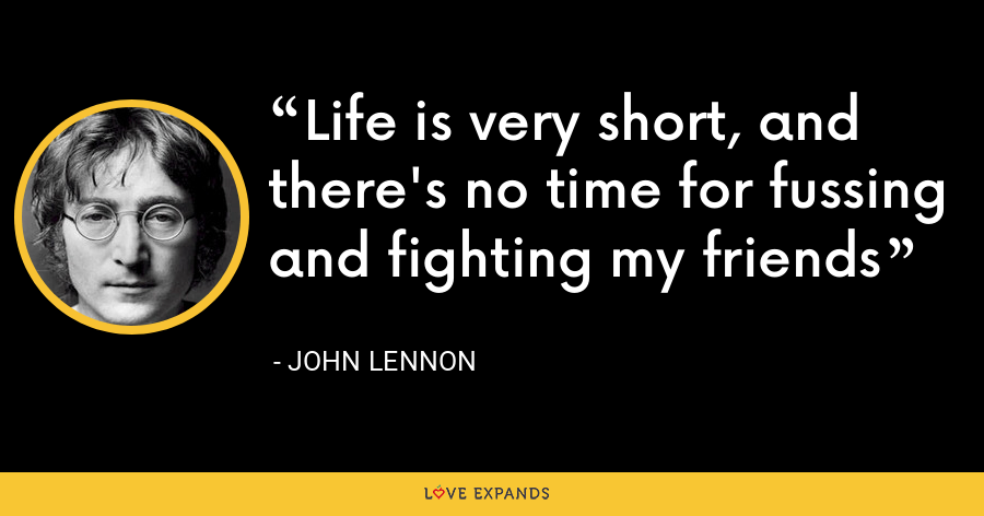 Life is very short, and there's no time for fussing and fighting my friends - John Lennon