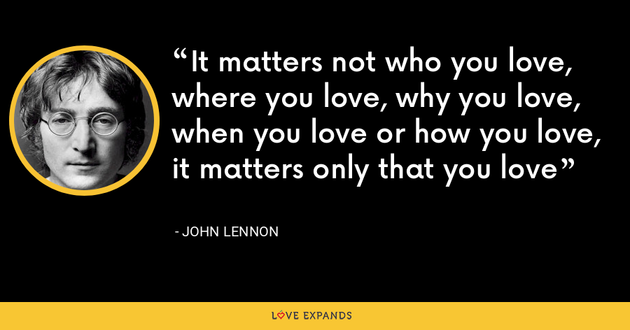 It matters not who you love, where you love, why you love, when you love or how you love, it matters only that you love - John Lennon