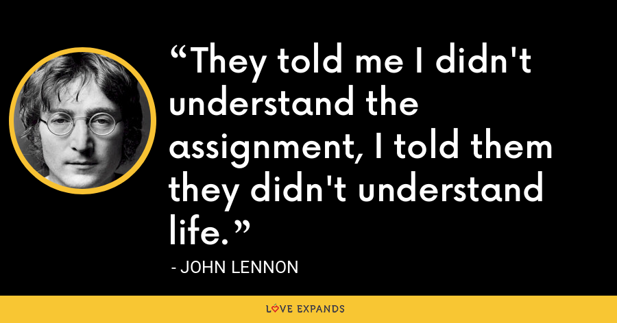 They told me I didn't understand the assignment, I told them they didn't understand life. - John Lennon