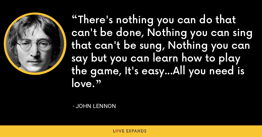 There's nothing you can do that can't be done, Nothing you can sing that can't be sung, Nothing you can say but you can learn how to play the game, It's easy...All you need is love. - John Lennon