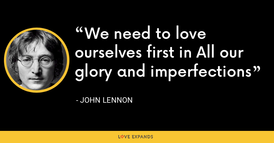 We need to love ourselves first in All our glory and imperfections - John Lennon