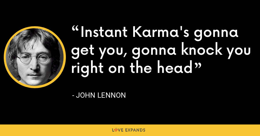 Instant Karma's gonna get you, gonna knock you right on the head - John Lennon