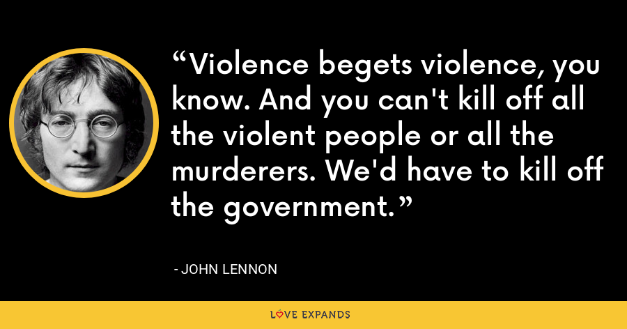 Violence begets violence, you know. And you can't kill off all the violent people or all the murderers. We'd have to kill off the government. - John Lennon