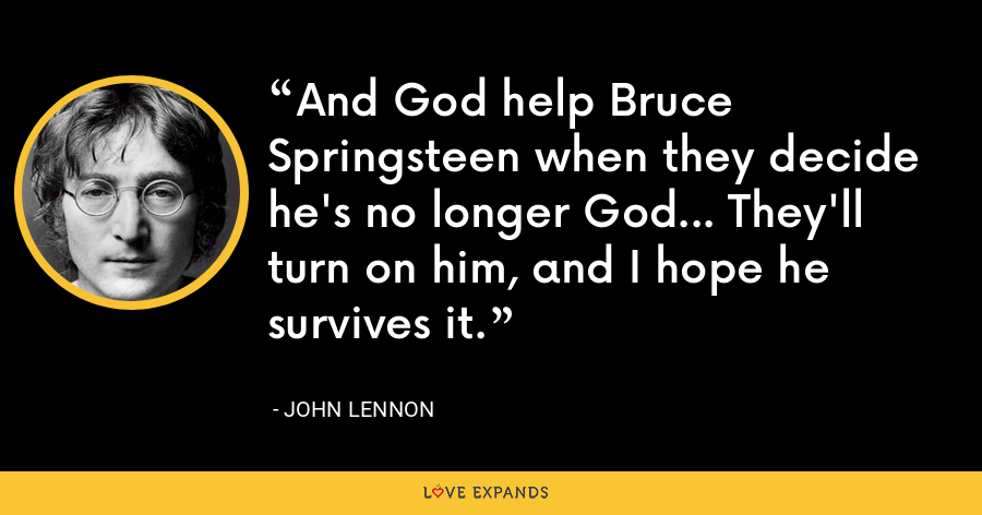 And God help Bruce Springsteen when they decide he's no longer God... They'll turn on him, and I hope he survives it. - John Lennon