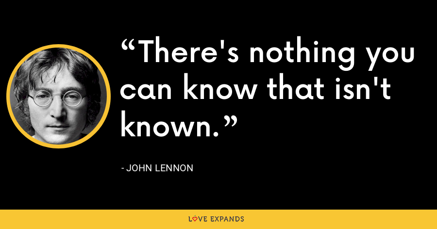 There's nothing you can know that isn't known. - John Lennon