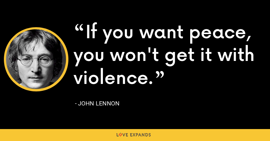 If you want peace, you won't get it with violence. - John Lennon