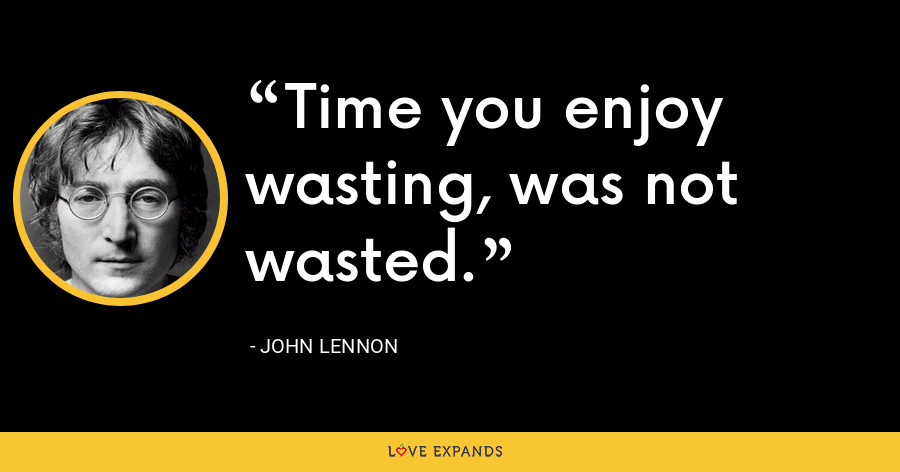 Time you enjoy wasting, was not wasted. - John Lennon