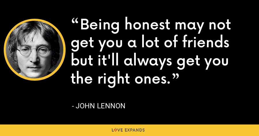 Being honest may not get you a lot of friends but it'll always get you the right ones. - John Lennon