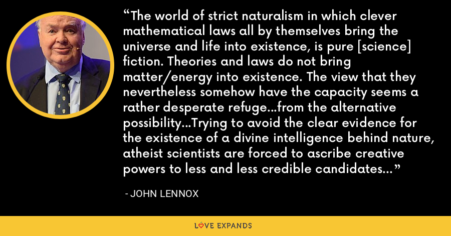 The world of strict naturalism in which clever mathematical laws all by themselves bring the universe and life into existence, is pure [science] fiction. Theories and laws do not bring matter/energy into existence. The view that they nevertheless somehow have the capacity seems a rather desperate refuge...from the alternative possibility...Trying to avoid the clear evidence for the existence of a divine intelligence behind nature, atheist scientists are forced to ascribe creative powers to less and less credible candidates like mass/energy and the laws of nature. - John Lennox