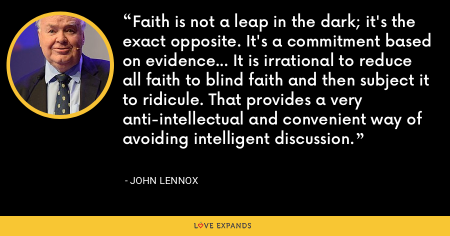 Faith is not a leap in the dark; it's the exact opposite. It's a commitment based on evidence… It is irrational to reduce all faith to blind faith and then subject it to ridicule. That provides a very anti-intellectual and convenient way of avoiding intelligent discussion. - John Lennox