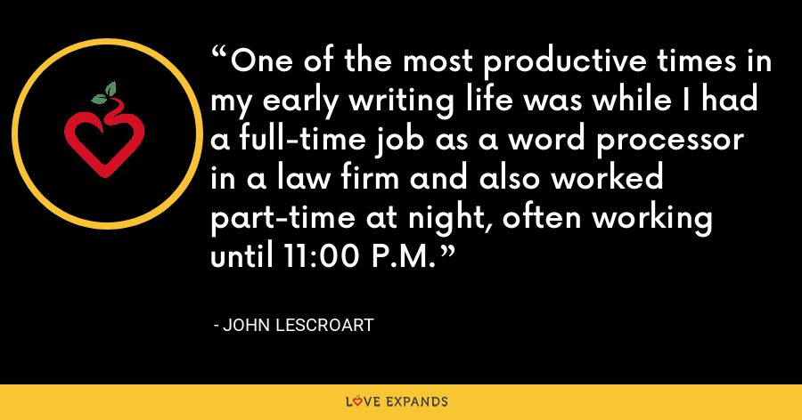 One of the most productive times in my early writing life was while I had a full-time job as a word processor in a law firm and also worked part-time at night, often working until 11:00 P.M. - John Lescroart