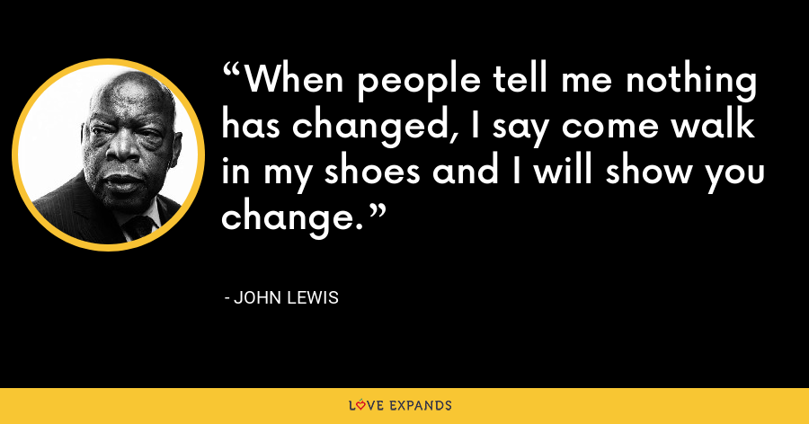 When people tell me nothing has changed, I say come walk in my shoes and I will show you change. - John Lewis