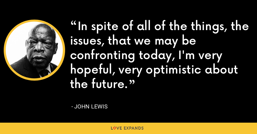 In spite of all of the things, the issues, that we may be confronting today, I'm very hopeful, very optimistic about the future. - John Lewis