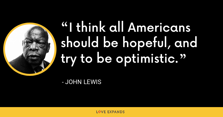 I think all Americans should be hopeful, and try to be optimistic. - John Lewis