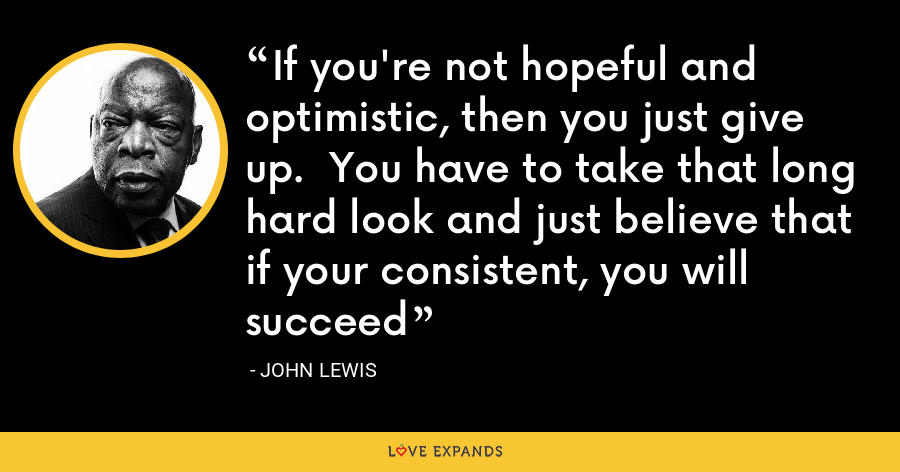 If you're not hopeful and optimistic, then you just give up.  You have to take that long hard look and just believe that if your consistent, you will succeed - John Lewis