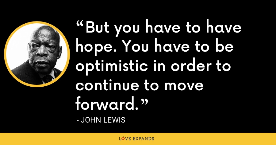 But you have to have hope. You have to be optimistic in order to continue to move forward. - John Lewis