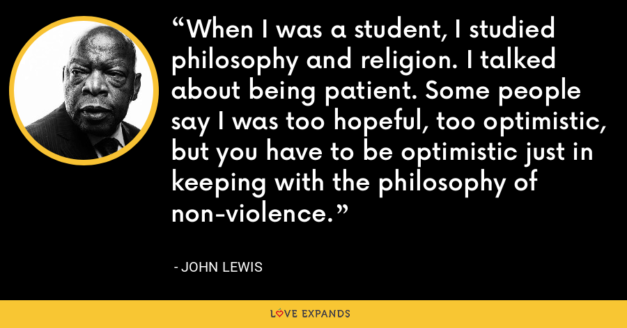 When I was a student, I studied philosophy and religion. I talked about being patient. Some people say I was too hopeful, too optimistic, but you have to be optimistic just in keeping with the philosophy of non-violence. - John Lewis