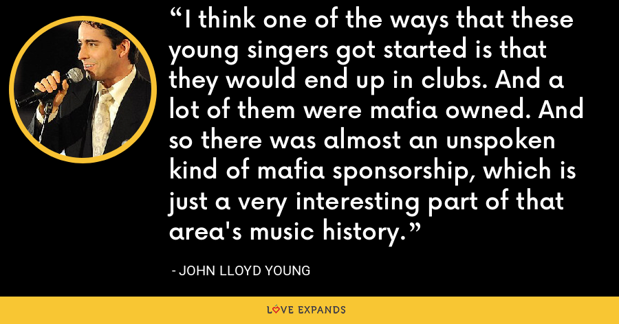 I think one of the ways that these young singers got started is that they would end up in clubs. And a lot of them were mafia owned. And so there was almost an unspoken kind of mafia sponsorship, which is just a very interesting part of that area's music history. - John Lloyd Young