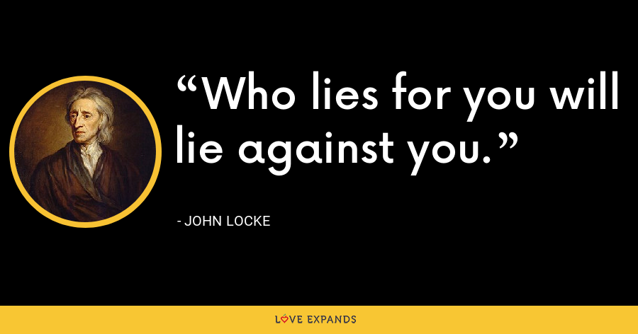 Who lies for you will lie against you. - John Locke