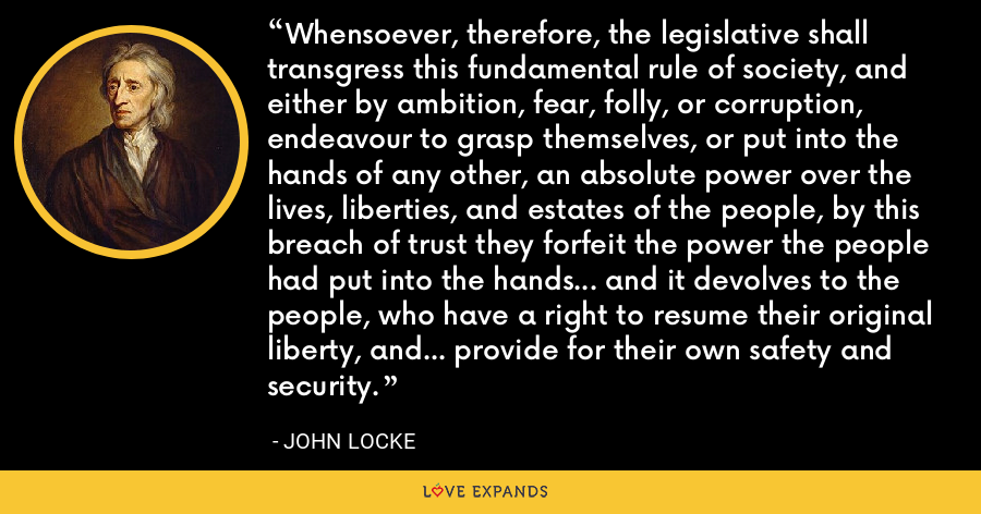 Whensoever, therefore, the legislative shall transgress this fundamental rule of society, and either by ambition, fear, folly, or corruption, endeavour to grasp themselves, or put into the hands of any other, an absolute power over the lives, liberties, and estates of the people, by this breach of trust they forfeit the power the people had put into the hands... and it devolves to the people, who have a right to resume their original liberty, and... provide for their own safety and security. - John Locke