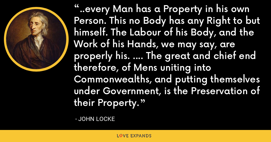 ..every Man has a Property in his own Person. This no Body has any Right to but himself. The Labour of his Body, and the Work of his Hands, we may say, are properly his. .... The great and chief end therefore, of Mens uniting into Commonwealths, and putting themselves under Government, is the Preservation of their Property. - John Locke