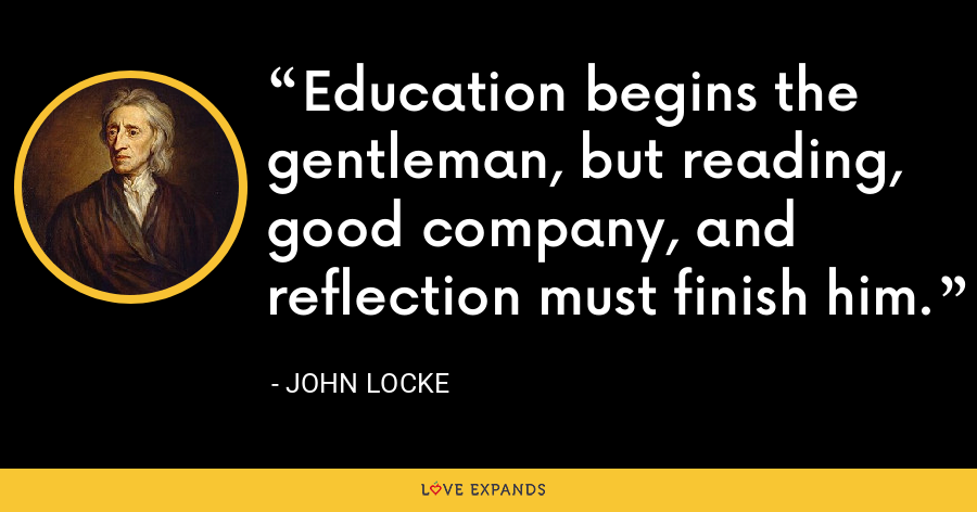 Education begins the gentleman, but reading, good company, and reflection must finish him. - John Locke