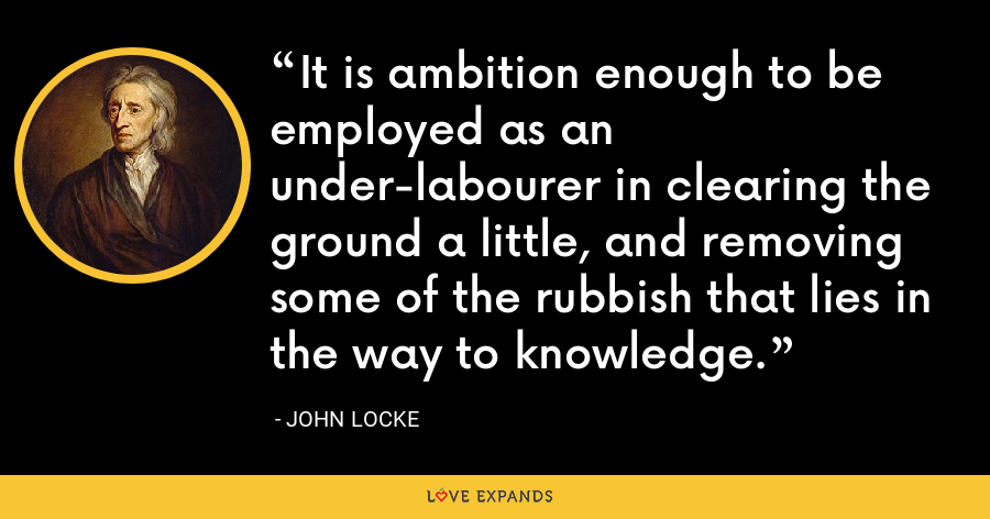 It is ambition enough to be employed as an under-labourer in clearing the ground a little, and removing some of the rubbish that lies in the way to knowledge. - John Locke