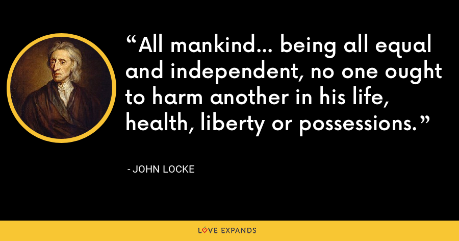 All mankind... being all equal and independent, no one ought to harm another in his life, health, liberty or possessions. - John Locke