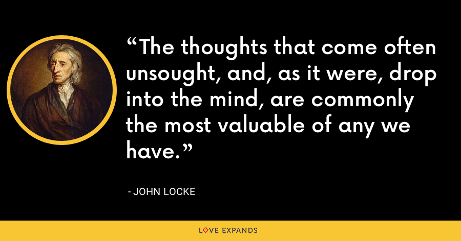 The thoughts that come often unsought, and, as it were, drop into the mind, are commonly the most valuable of any we have. - John Locke