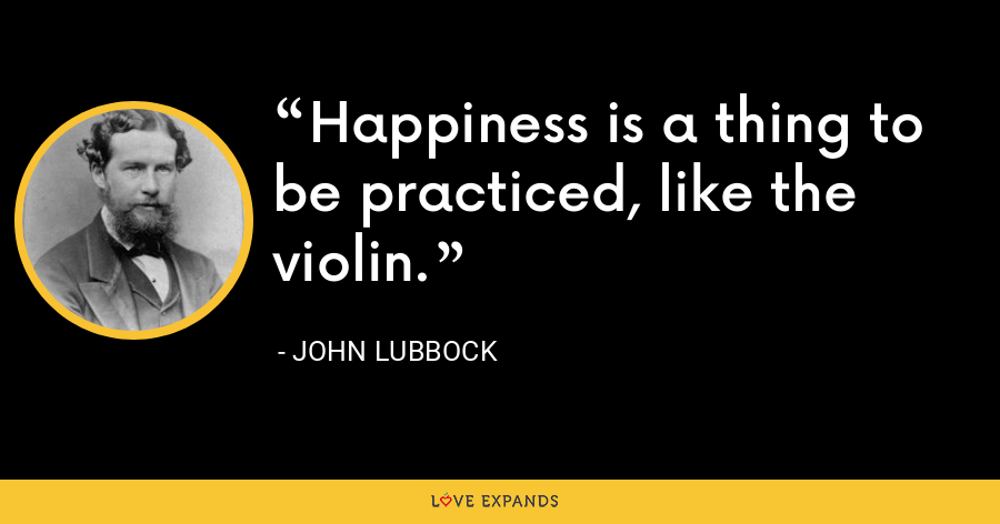 Happiness is a thing to be practiced, like the violin. - John Lubbock