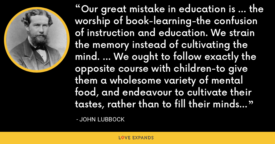 Our great mistake in education is ... the worship of book-learning-the confusion of instruction and education. We strain the memory instead of cultivating the mind. ... We ought to follow exactly the opposite course with children-to give them a wholesome variety of mental food, and endeavour to cultivate their tastes, rather than to fill their minds with dry facts. - John Lubbock